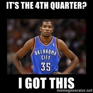 kevin durant mad - It's the 4th quarter? I got this