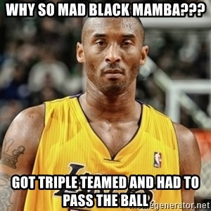 Kobe Bryant Mad Meme - Why so mad black mamba??? got Triple teamed and had to pass the ball
