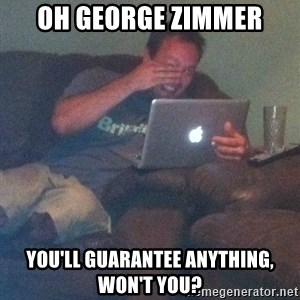 Meme Dad - Oh George zimmer you'll guarantee anything, won't you?
