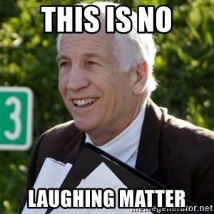 Jerry Sandusky Trial Meme - this is no laughing matter