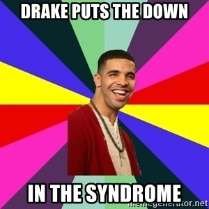 Down Syndrome Drake - drake puts the down in the syndrome