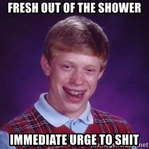 Bad Luck Brian - fresh out of the shower immediate urge to shit