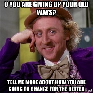 Willy Wonka - o you are giving up your old ways? tell me more about how you are going to change for the better