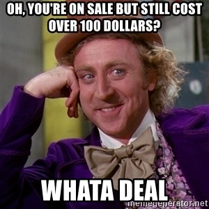 Willy Wonka - oh, you're on sale but still cost over 100 dollars? whata deal