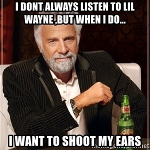 The Most Interesting Man In The World - I dont always listen to lil wayne ,but when i do... i want to shoot my ears