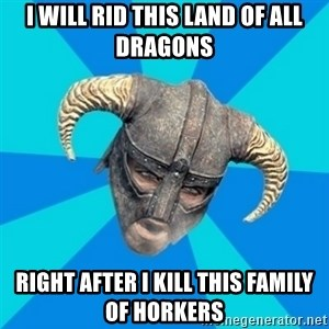 skyrim stan - i will rid this land of all dragons right after i kill this family of horkers