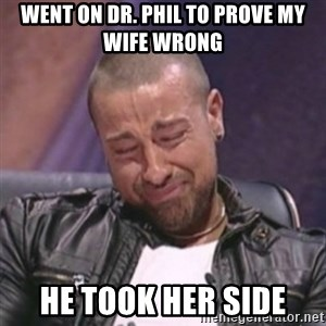 RAFALLORA - went on dr. phil to prove my wife wrong he took her side