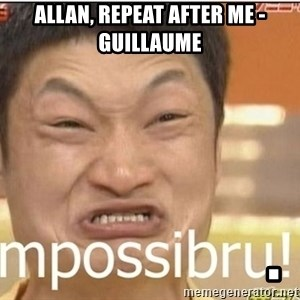 Impossibru Guy - ALLAN, repeat after me - Guillaume                       .