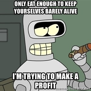 Typical Bender - Only eat enough to keep yourselves barely alive I'm trying to make a profit