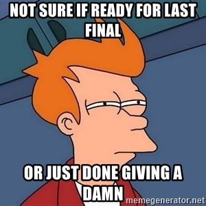 Futurama Fry - Not sure if ready for last final or just done giving a damn
