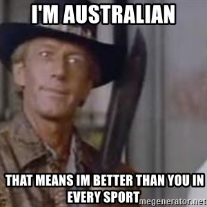 Crocodile Dundee - I'm australian  that means im better than you in every sport