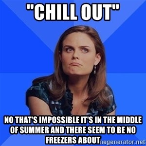 """Socially Awkward Brennan - """"Chill out"""" No that's impossible it's in the middle of summEr and there seem to be no freezers about"""