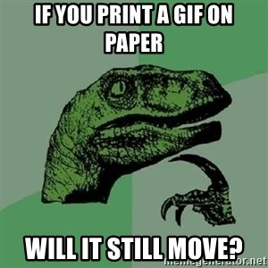Philosoraptor - if you print a gif on paper will it still move?