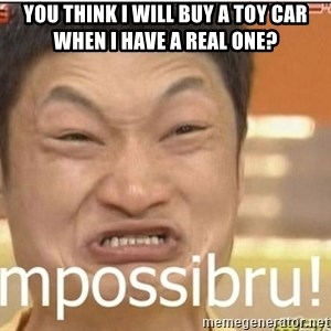 Impossibru Guy - You think I will buy a toy car when i have a real one?