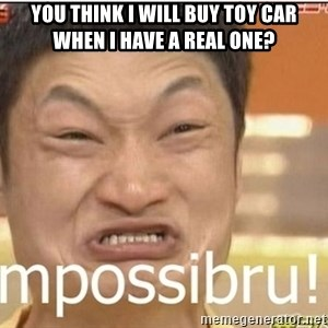 Impossibru Guy - You think i will buy toy car when I have a real one?