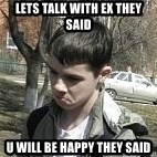 angry guy - lets talk with ex they said u will be happy they said