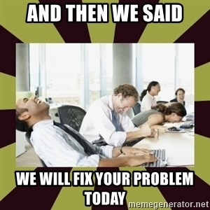 And then we said - AND THEN WE SAID WE WILL FIX YOUR PROBLEM TODAY
