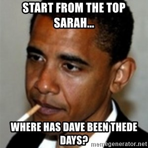 No Bullshit Obama - start from the top sarah... where has dave been thede days?
