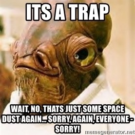 Its A Trap - its a trap wait, no, thats just some space dust AGAIN... sorry, Again, everyone - Sorry!