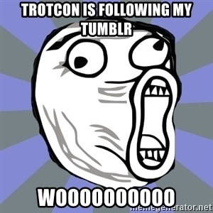LOL FACE - Trotcon is following my tumblr WOOOOOOOOOO