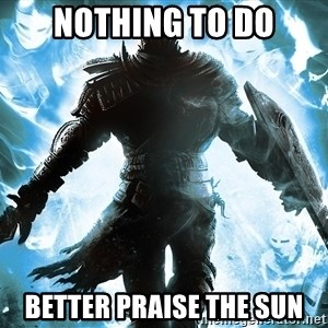 Dark Souls Dreamagus - NOTHING TO DO BETTER PRAISE THE SUN