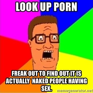 Hank Hill - look up porn freak out to find out it is actually  naked people having sex.