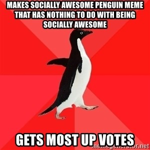 Socially Awesome Penguin - makes socially awesome penguin meme that has nothing to do with being socially awesome gets most up votes