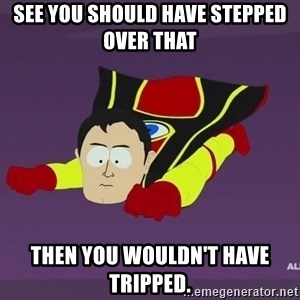 Captain Hindsight - see you should have stepped over that  Then you wouldn't have tripped.