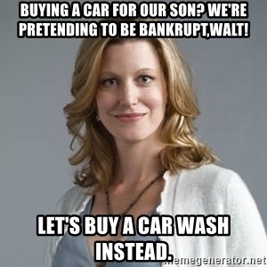 Skyler White - buying a car for our son? We're pretending to be bankrupt,WALT! Let's buy a car wash Instead.