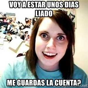 Overly Attached Girlfriend creepy - Voy a estar unos dias liado me guardas la cuenta?
