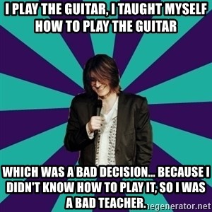 Mitch Hedberg - I play the guitar, I taught myself how to play the guitar which was a bad decision... because I didn't know how to play it, so I was a bad teacher.