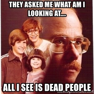 Vengeance Dad - they asked me what am i looking at.... all i see is dead people