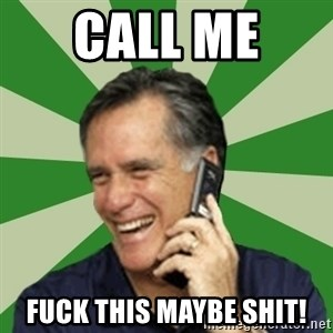 Calling Mitt Romney - Call me  Fuck this maybe shit!
