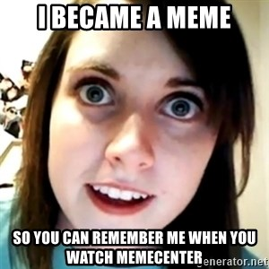 Overly Attached Scary Girlfriend - I became a meme so you can remember me when you watch memecenter