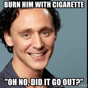 "Nice Guy Tom Hiddleston - burn him with cigarette ""Oh no, did it go out?"""