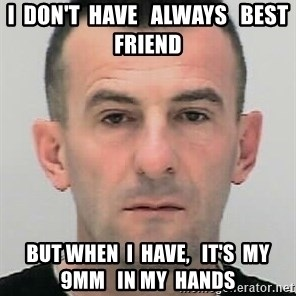 Ibrahim Shkupolli - I  don't  have   always   best  friend but when  I  have,   it's  my 9mm   in my  hands