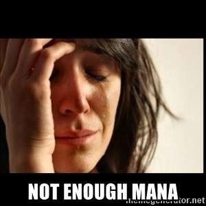 First World Problems - NOt enough mana