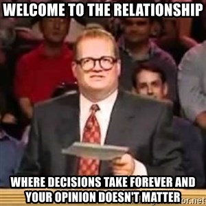 The Points Don't Matter - welcome to the relationship where decisions take forever and your opinion doesn't matter