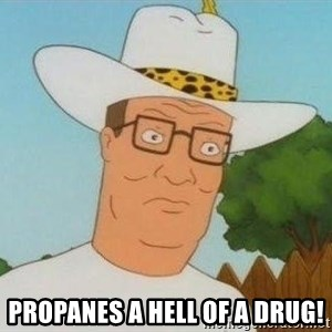 Hank Hill - propanes a hell of a drug!