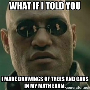 Nikko Morpheus - What if i told you I MADE DRAWINGS OF TREES AND CARS IN MY MATH EXAM.