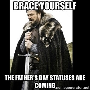 Prepare Yourself Meme - Brace Yourself The father's day statuses are coming