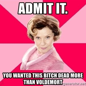 Dolores Umbridge - ADMIT IT. yOU WANTED THIS BITCH DEAD MORE THAN VOLDEMORT