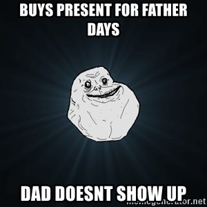 Forever Alone - buyS PRESENT FOR FATHER DAYS dAD DOESNT SHOW UP