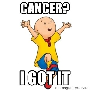 caillou - CANCER? I GOT IT