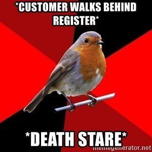 Retail Robin - *customer walks behind register* *Death Stare*