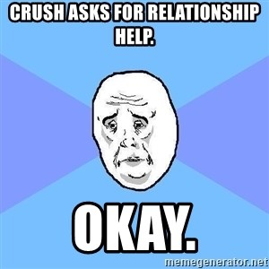 Okay Guy - Crush asks for relationship help. okay.