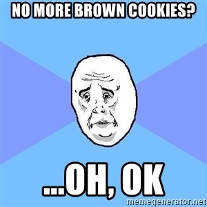 Okay Guy - no more brown cookies? ...oh, ok