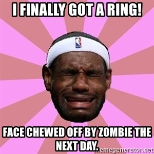 LeBron James - I Finally got a ring! Face chewed off by Zombie the next day.