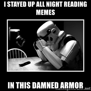 Sad Trooper - I stayed up all night reading memes in this damned armor