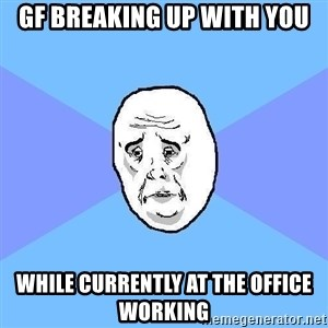 Okay Guy - gf breaking up with you while currently at the office working